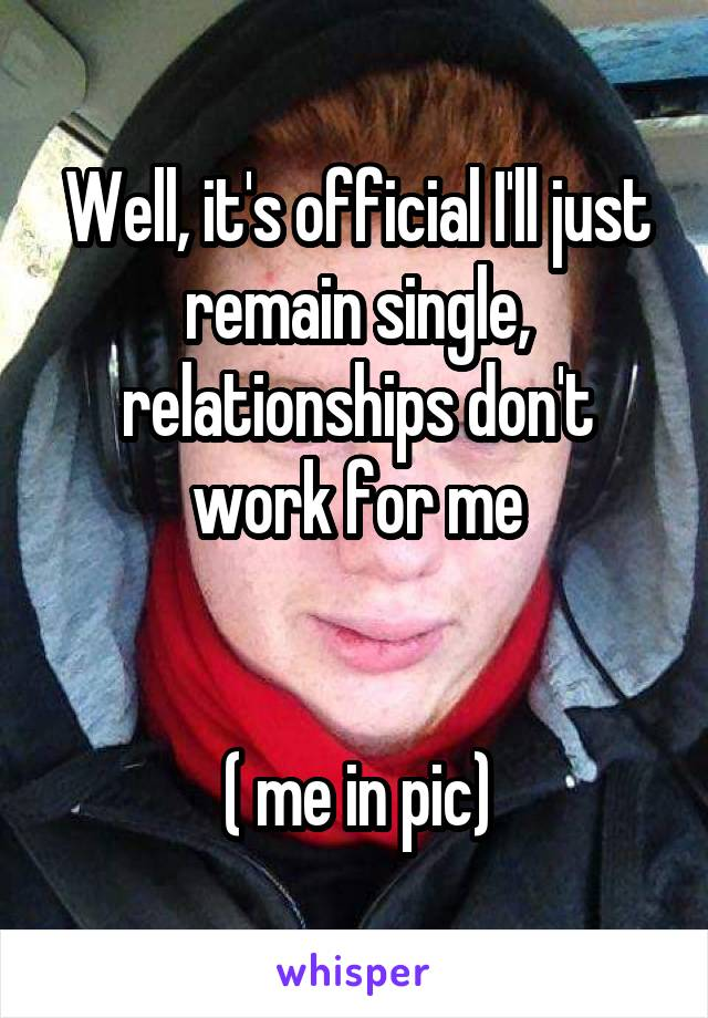 Well, it's official I'll just remain single, relationships don't work for me   ( me in pic)