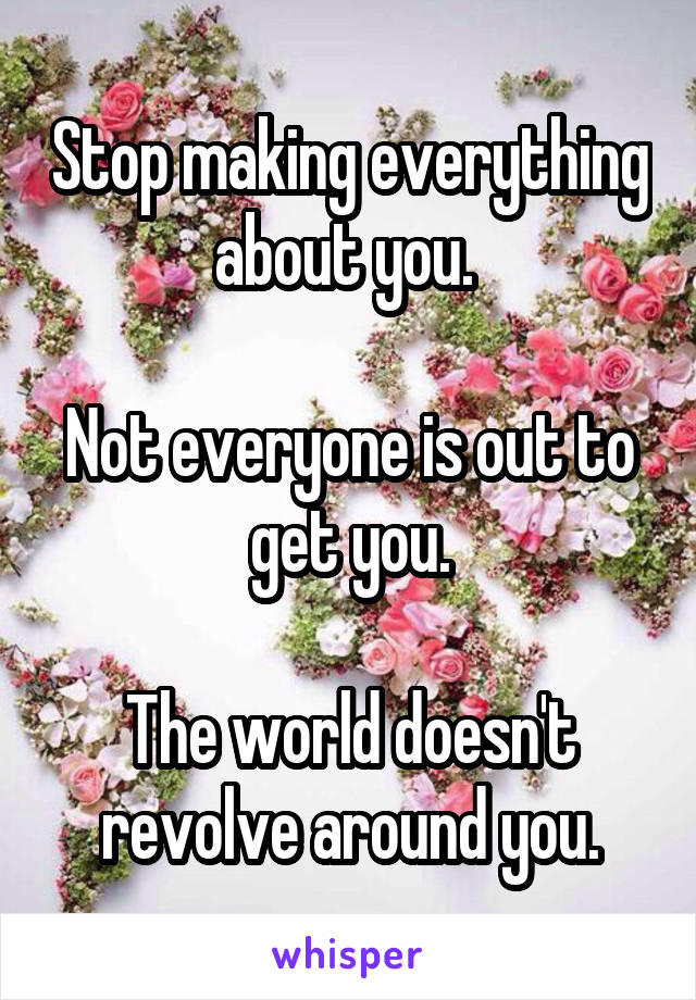 Stop making everything about you.   Not everyone is out to get you.  The world doesn't revolve around you.