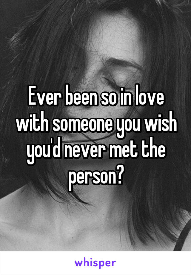 Ever been so in love with someone you wish you'd never met the person?