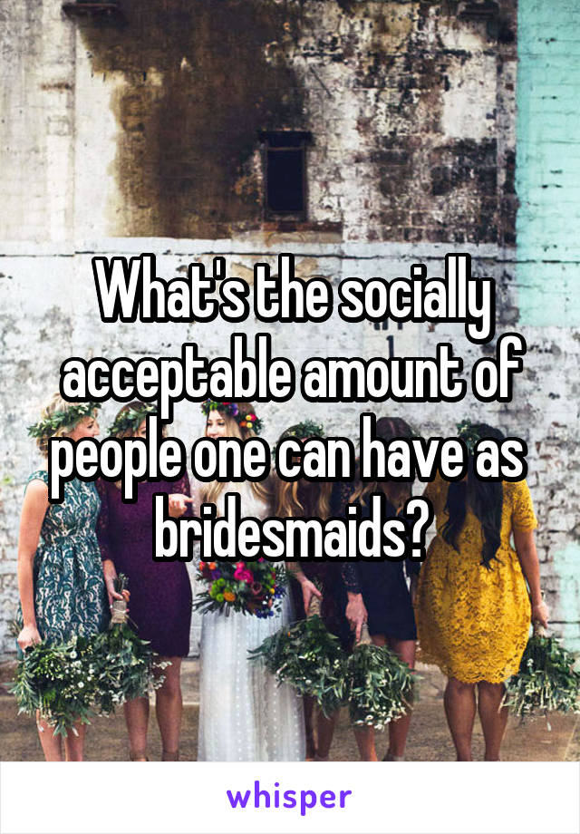 What's the socially acceptable amount of people one can have as  bridesmaids?