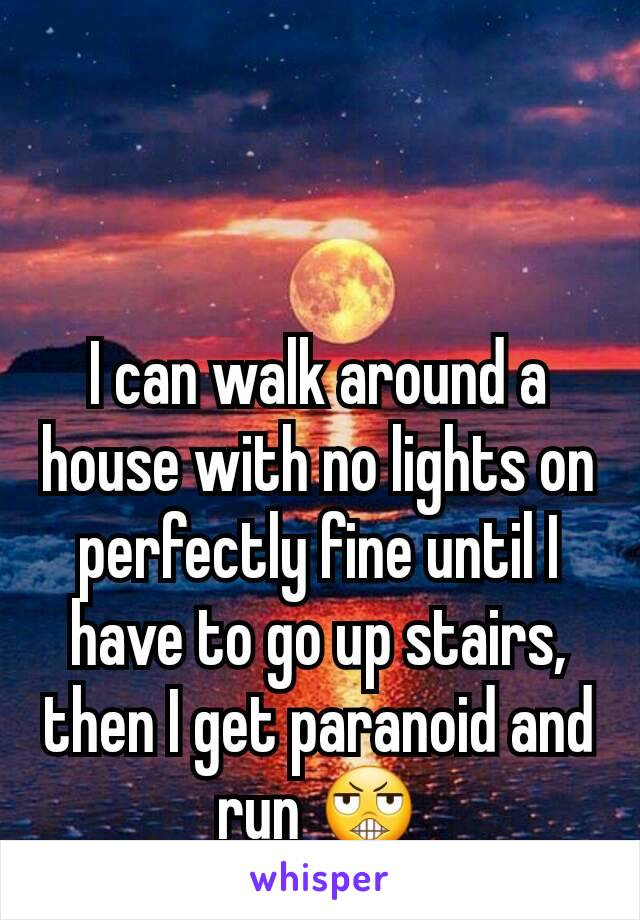 I can walk around a house with no lights on perfectly fine until I have to go up stairs, then I get paranoid and run 😬
