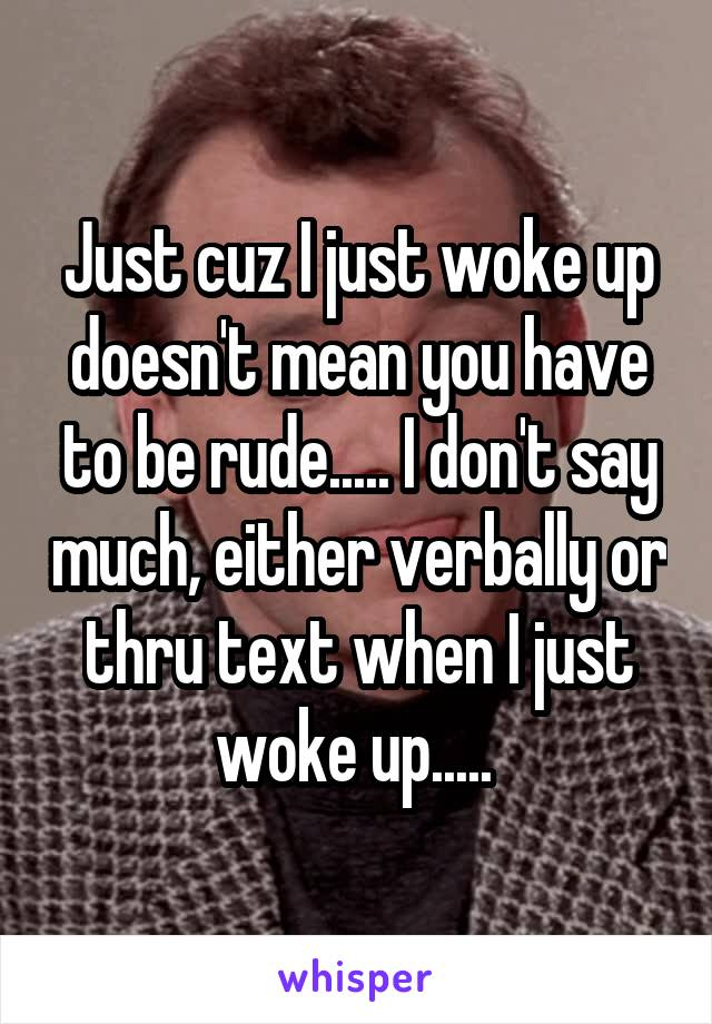 Just cuz I just woke up doesn't mean you have to be rude..... I don't say much, either verbally or thru text when I just woke up.....