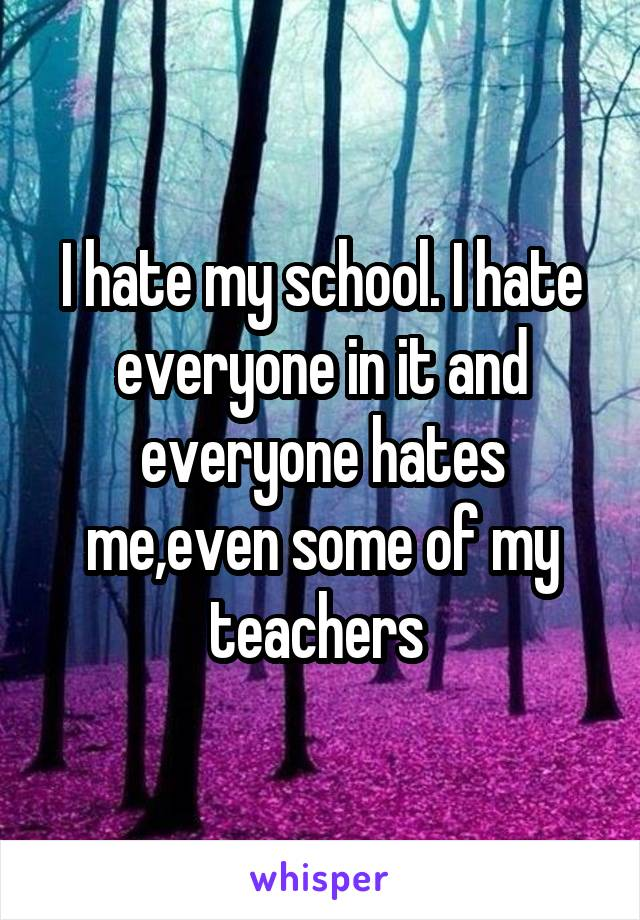 I hate my school. I hate everyone in it and everyone hates me,even some of my teachers