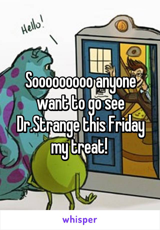 Sooooooooo anyone want to go see Dr.Strange this Friday my treat!