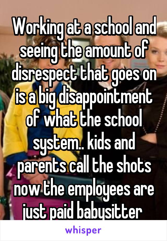Working at a school and seeing the amount of disrespect that goes on is a big disappointment of what the school system.. kids and parents call the shots now the employees are just paid babysitter