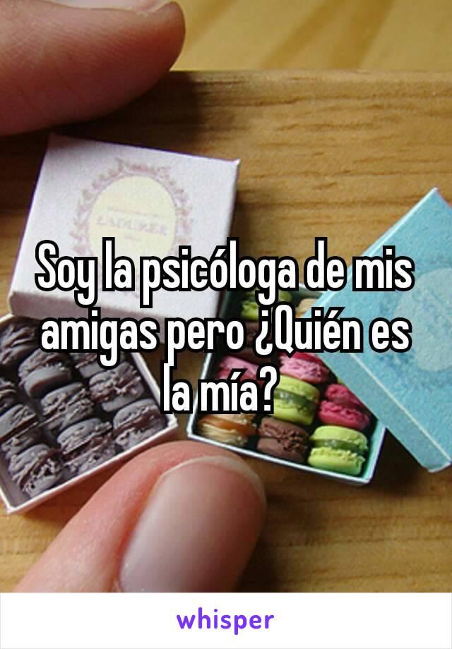 Soy la psicóloga de mis amigas pero ¿Quién es la mía?