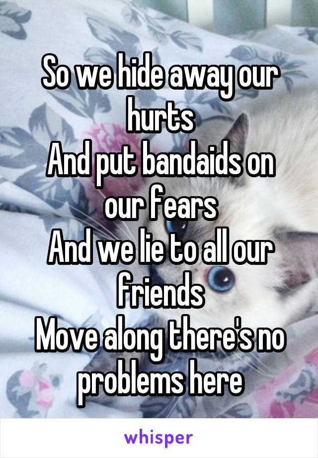 So we hide away our hurts And put bandaids on our fears And we lie to all our friends Move along there's no problems here