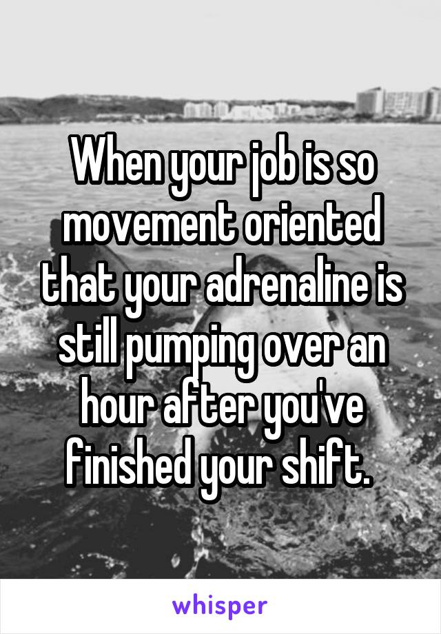 When your job is so movement oriented that your adrenaline is still pumping over an hour after you've finished your shift.
