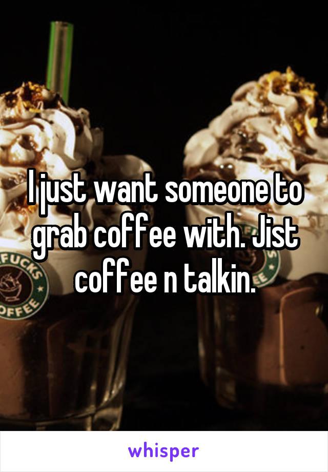 I just want someone to grab coffee with. Jist coffee n talkin.