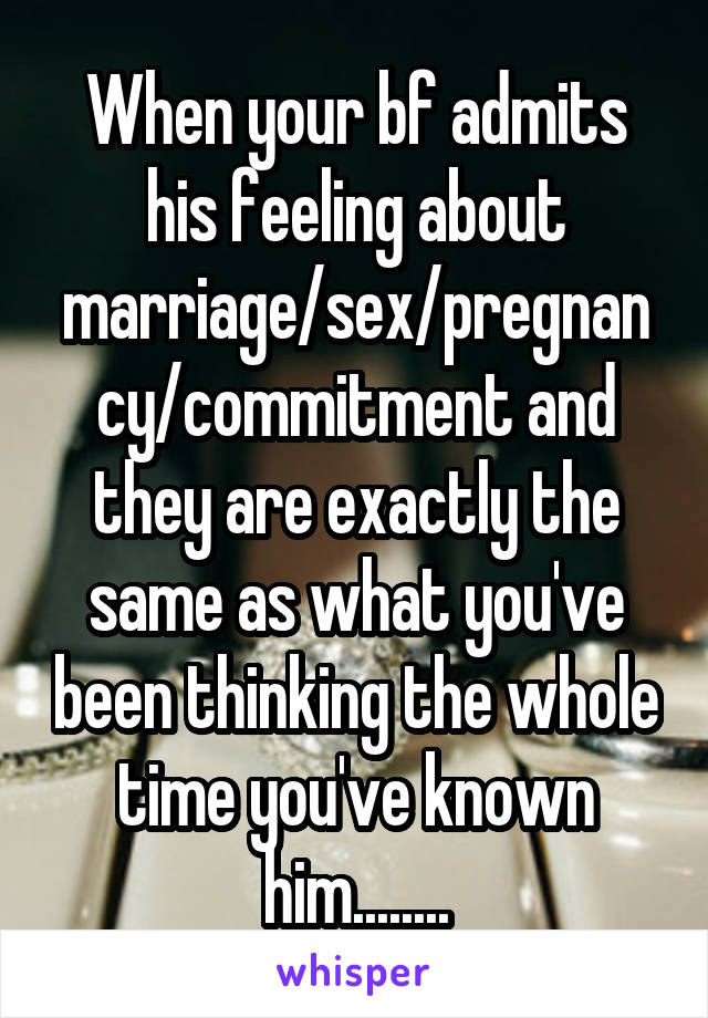 When your bf admits his feeling about marriage/sex/pregnancy/commitment and they are exactly the same as what you've been thinking the whole time you've known him........