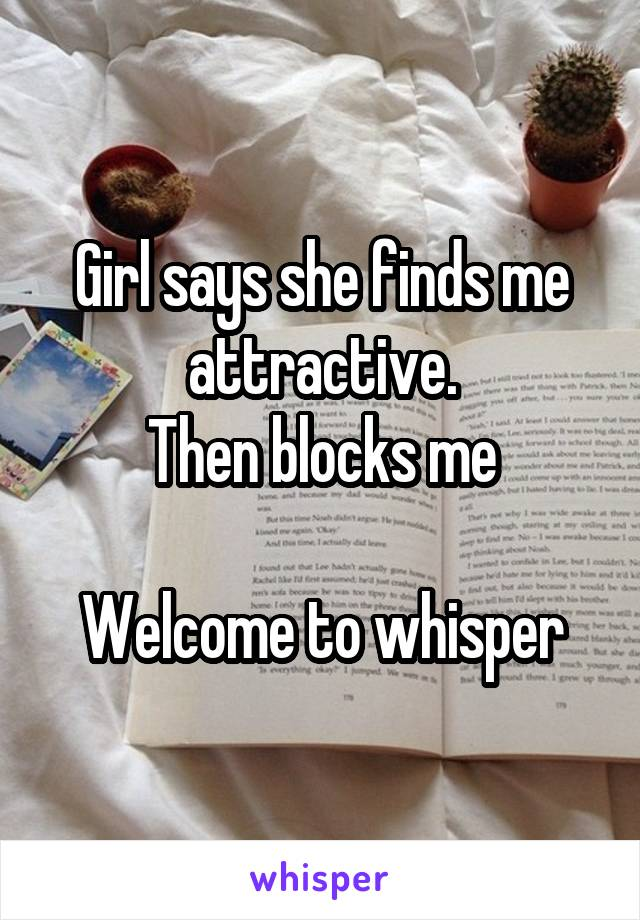 Girl says she finds me attractive. Then blocks me  Welcome to whisper