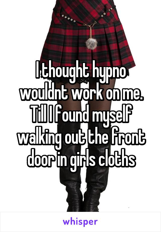 I thought hypno wouldnt work on me. Till I found myself walking out the front door in girls cloths