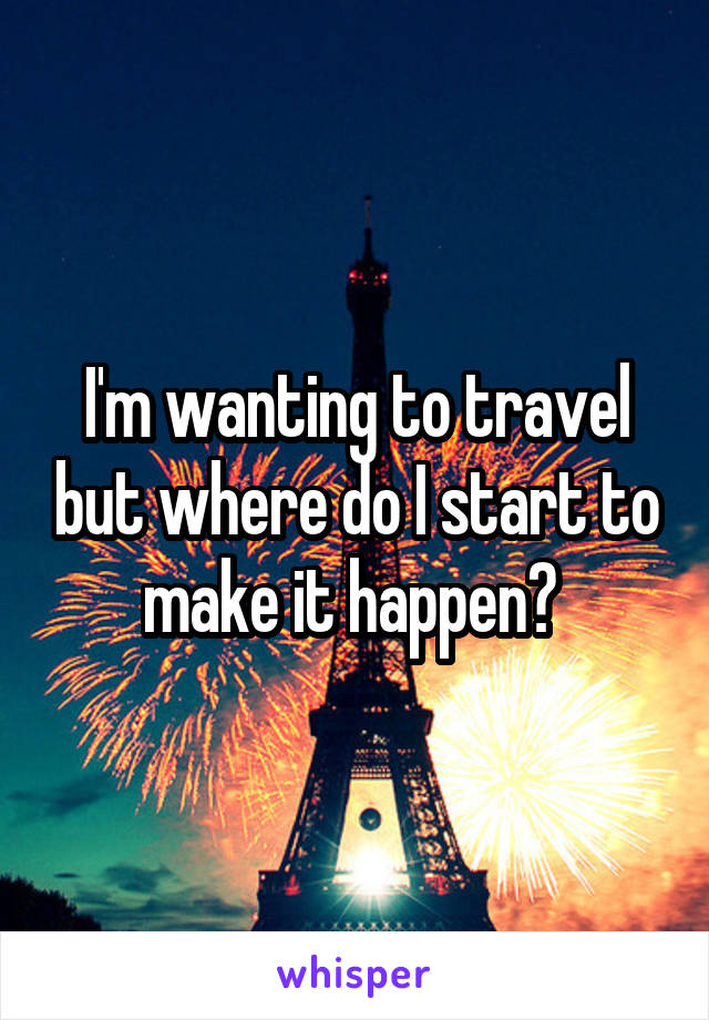 I'm wanting to travel but where do I start to make it happen?