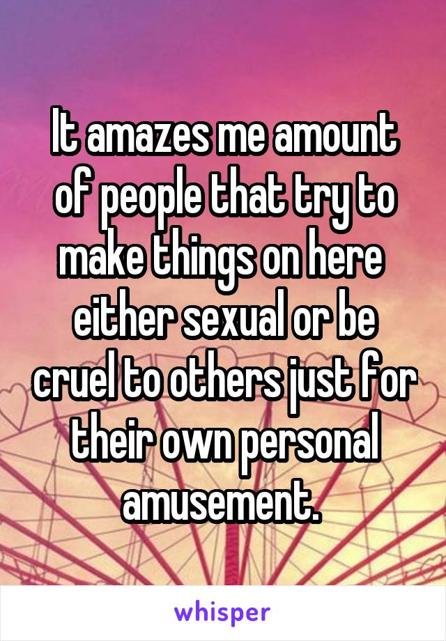 It amazes me amount of people that try to make things on here  either sexual or be cruel to others just for their own personal amusement.