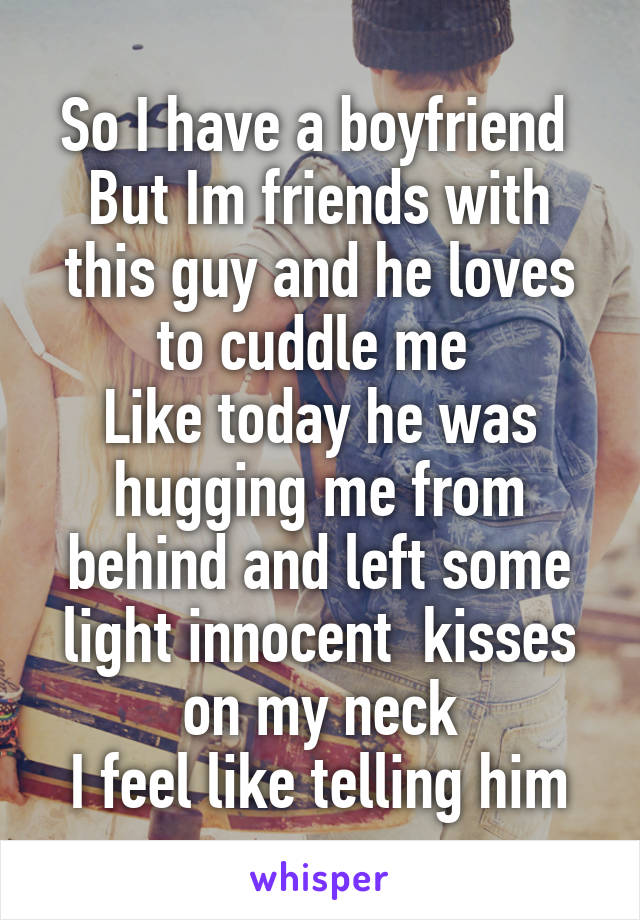 So I have a boyfriend  But Im friends with this guy and he loves to cuddle me  Like today he was hugging me from behind and left some light innocent  kisses on my neck I feel like telling him