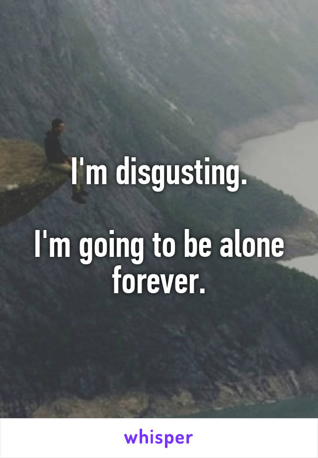 I'm disgusting.  I'm going to be alone forever.