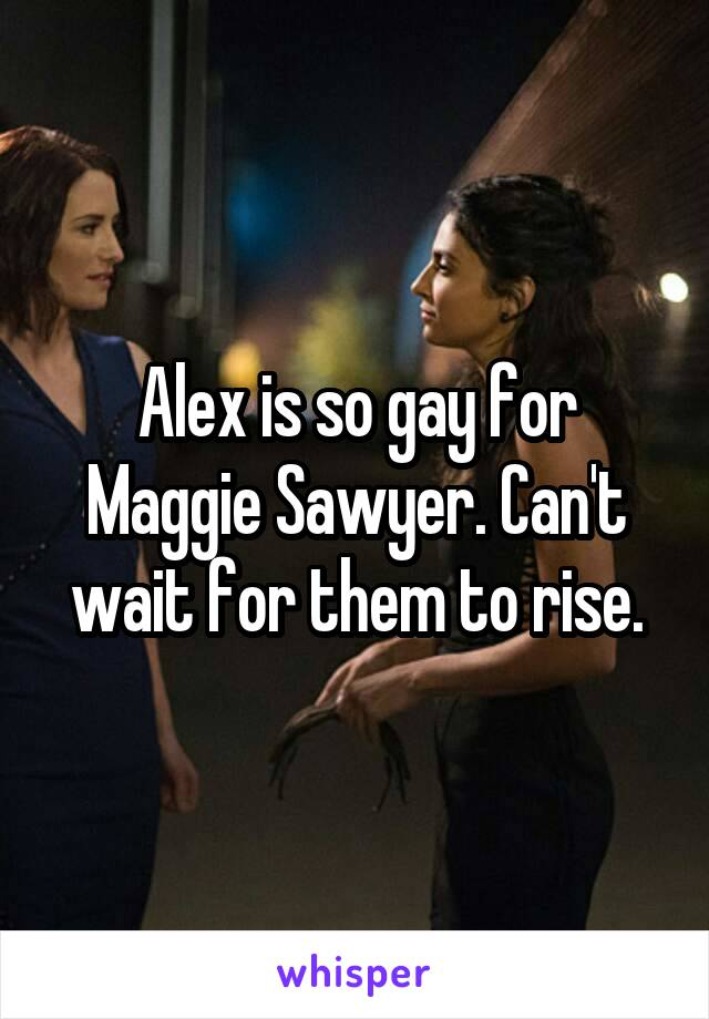 Alex is so gay for Maggie Sawyer. Can't wait for them to rise.