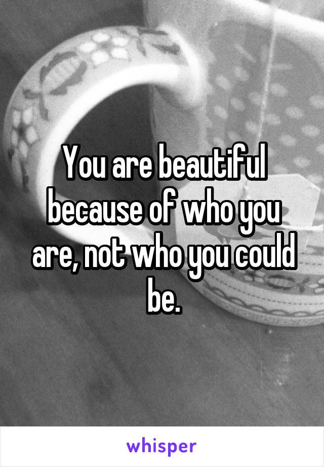 You are beautiful because of who you are, not who you could be.