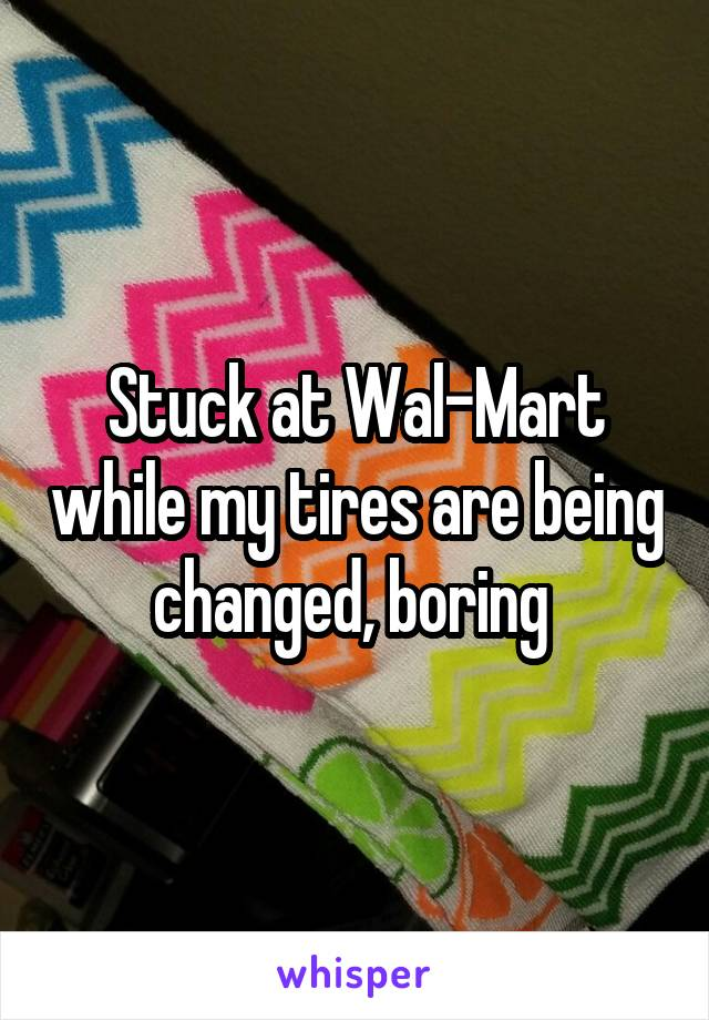 Stuck at Wal-Mart while my tires are being changed, boring