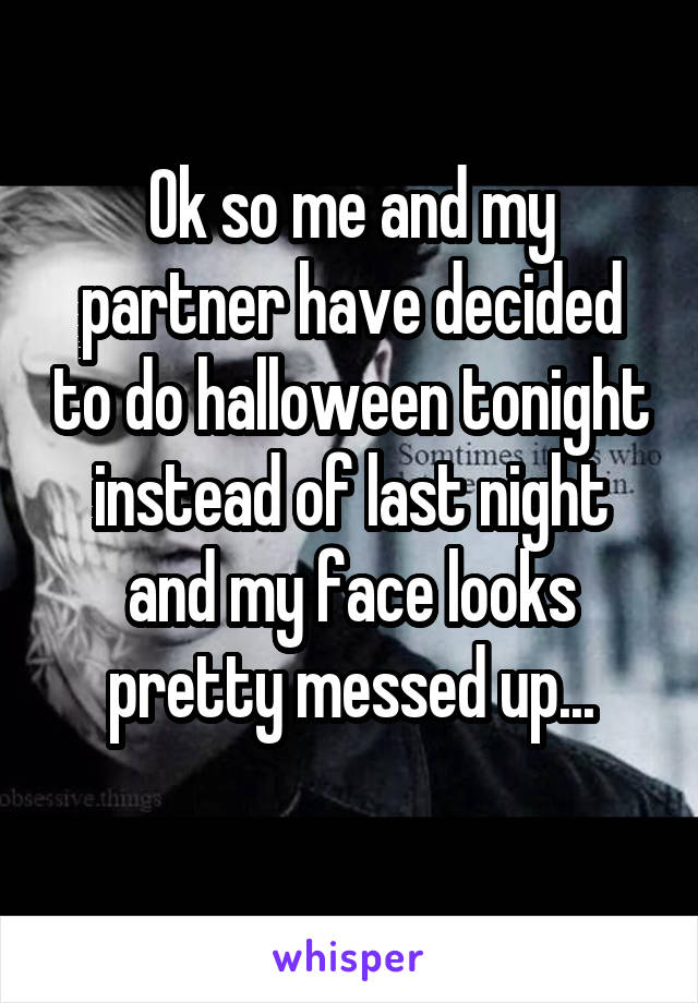 Ok so me and my partner have decided to do halloween tonight instead of last night and my face looks pretty messed up...