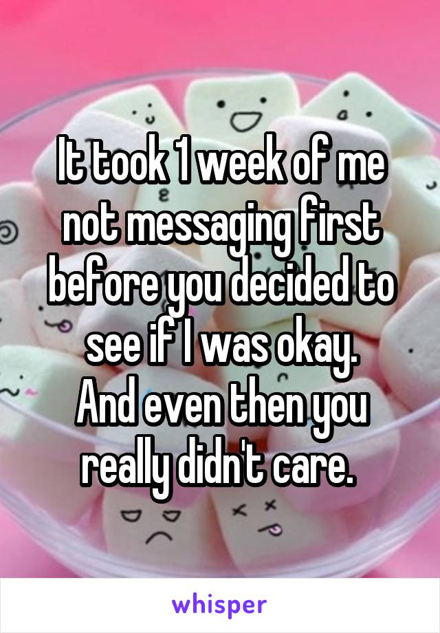 It took 1 week of me not messaging first before you decided to see if I was okay. And even then you really didn't care.