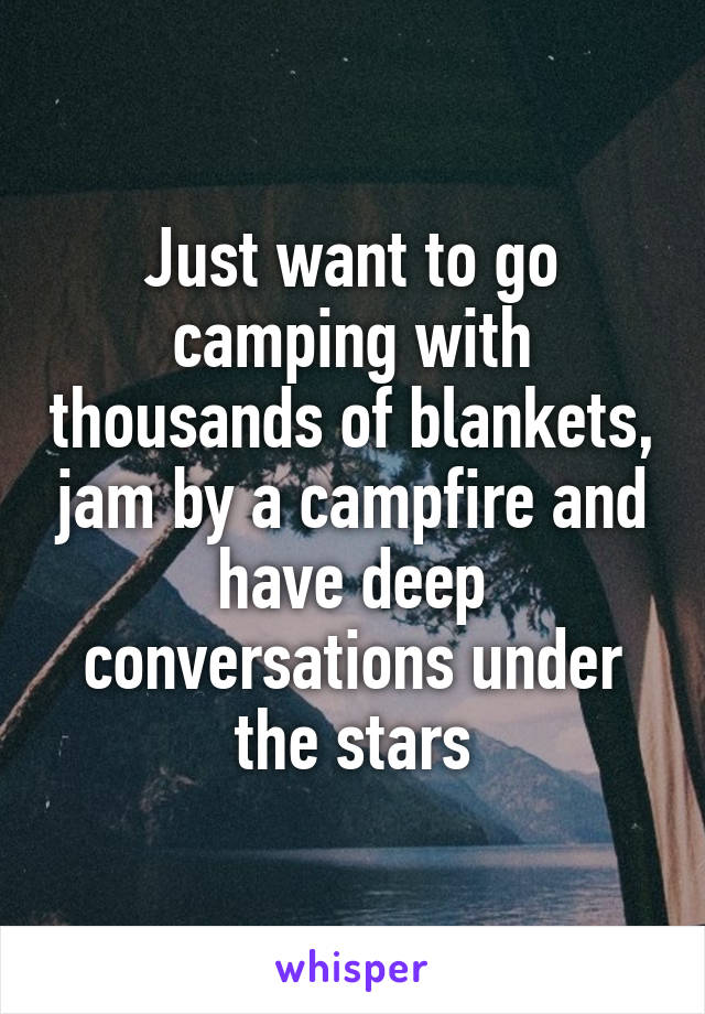 Just want to go camping with thousands of blankets, jam by a campfire and have deep conversations under the stars