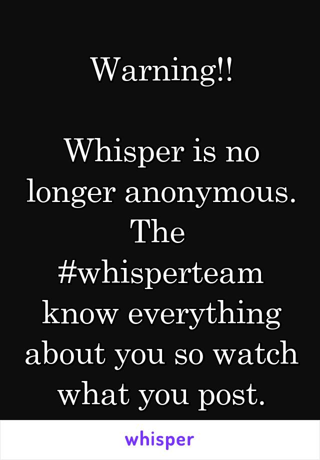 Warning!!  Whisper is no longer anonymous. The  #whisperteam know everything about you so watch what you post.