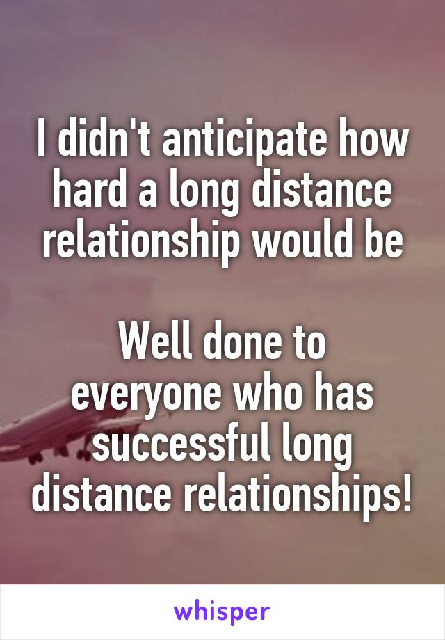 I didn't anticipate how hard a long distance relationship would be  Well done to everyone who has successful long distance relationships!