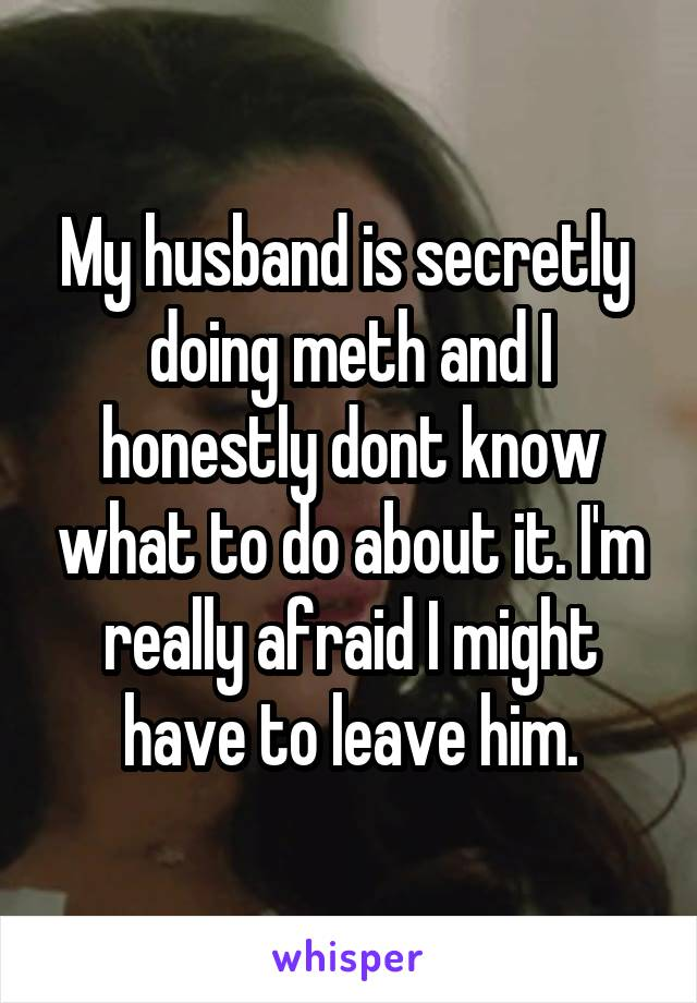 My husband is secretly  doing meth and I honestly dont know what to do about it. I'm really afraid I might have to leave him.