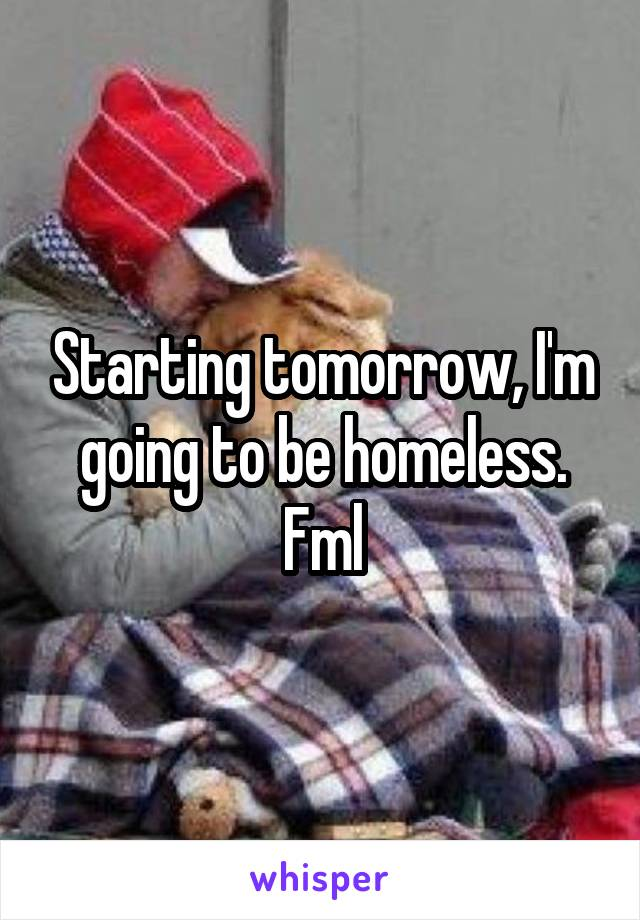 Starting tomorrow, I'm going to be homeless. Fml
