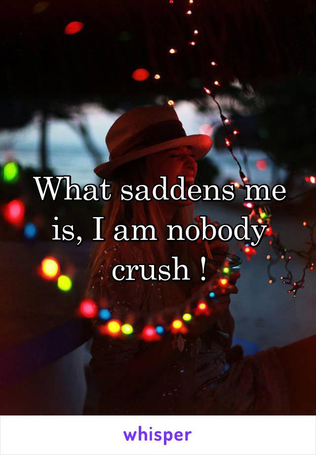 What saddens me is, I am nobody crush !