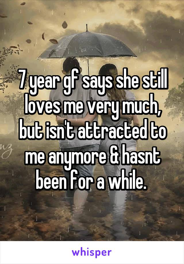 7 year gf says she still loves me very much, but isn't attracted to me anymore & hasnt been for a while.