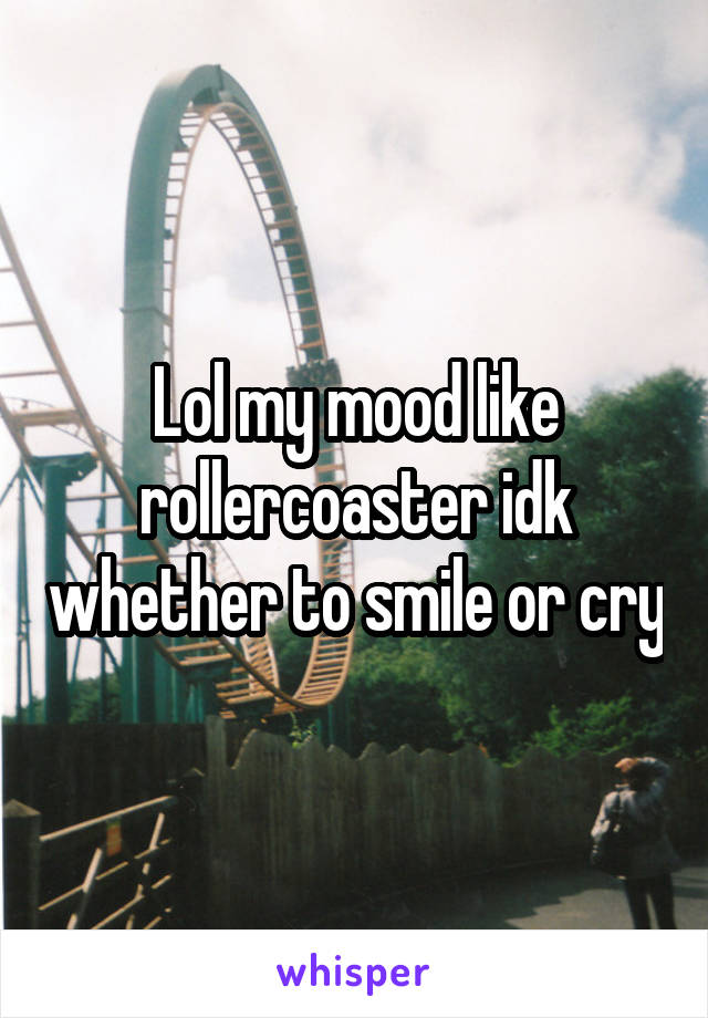 Lol my mood like rollercoaster idk whether to smile or cry