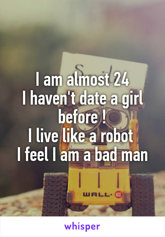 I am almost 24 I haven't date a girl before ! I live like a robot  I feel I am a bad man