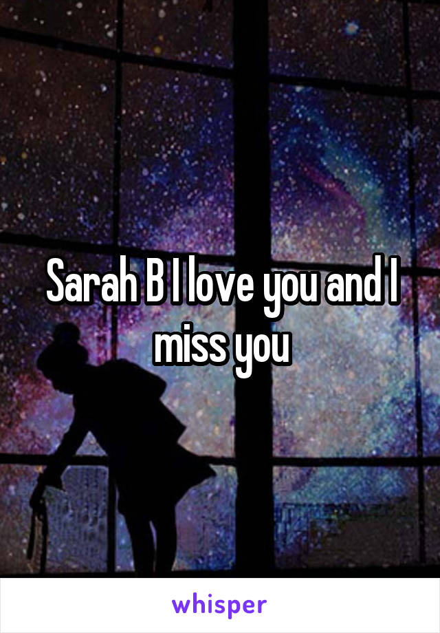 Sarah B I love you and I miss you
