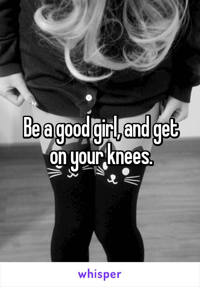Be a good girl, and get on your knees.