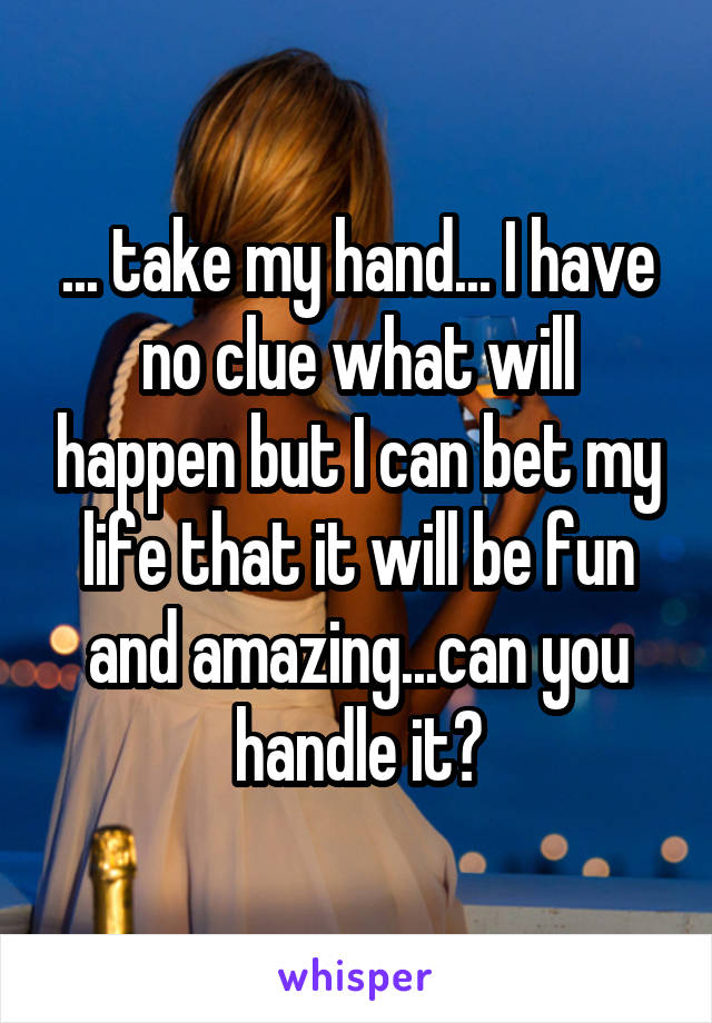 ... take my hand... I have no clue what will happen but I can bet my life that it will be fun and amazing...can you handle it?