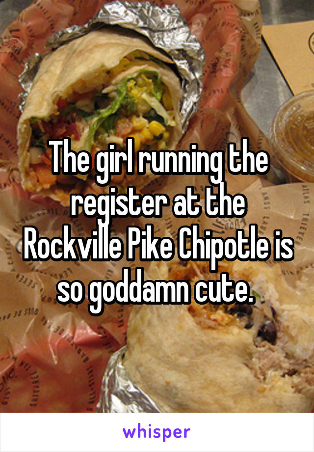The girl running the register at the Rockville Pike Chipotle is so goddamn cute.