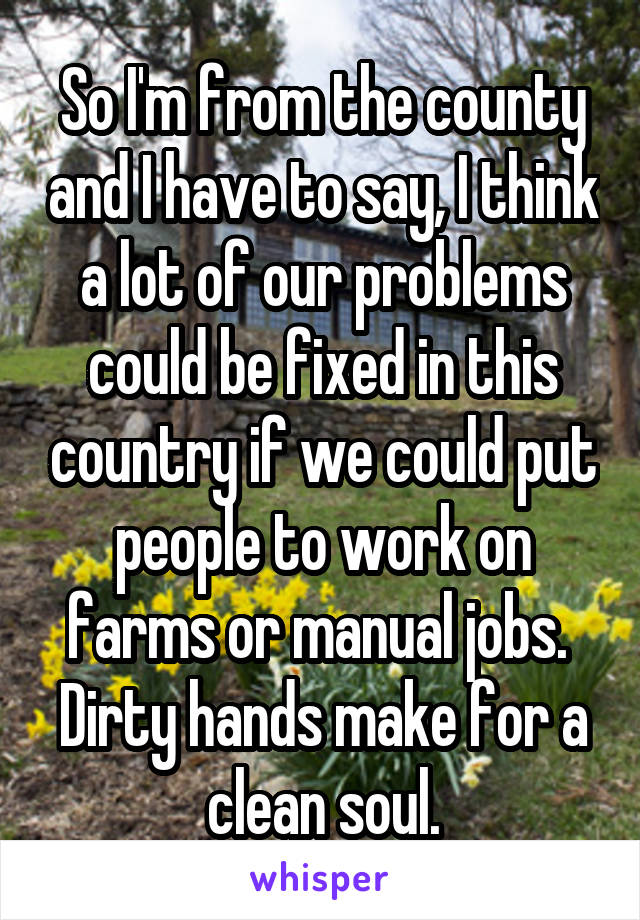 So I'm from the county and I have to say, I think a lot of our problems could be fixed in this country if we could put people to work on farms or manual jobs.  Dirty hands make for a clean soul.