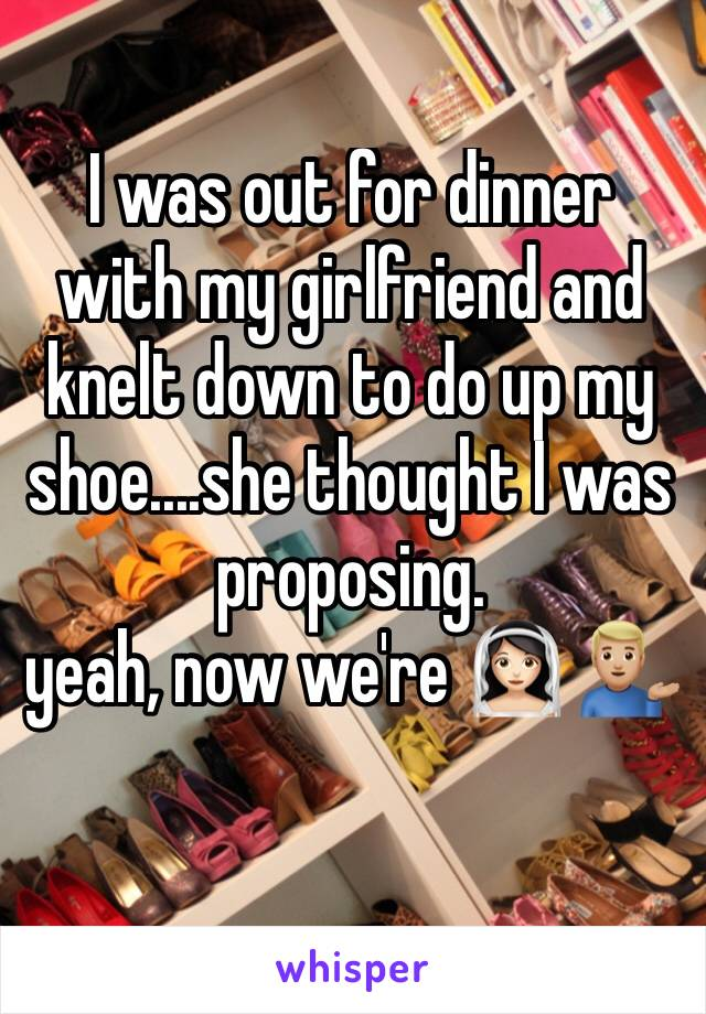 I was out for dinner with my girlfriend and knelt down to do up my shoe....she thought I was proposing.  yeah, now we're 👰🏻 💁🏼♂️