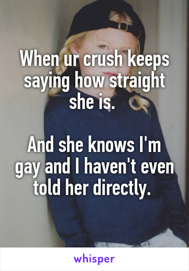 When ur crush keeps saying how straight she is.   And she knows I'm gay and I haven't even told her directly.