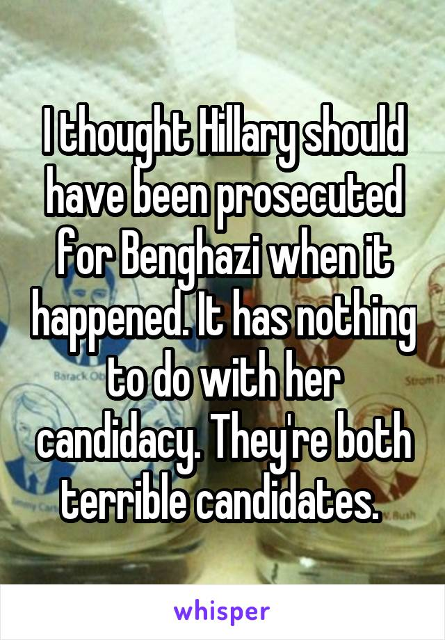 I thought Hillary should have been prosecuted for Benghazi when it happened. It has nothing to do with her candidacy. They're both terrible candidates.