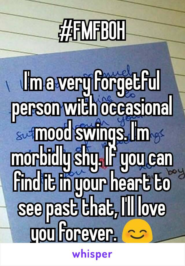 #FMFBOH  I'm a very forgetful person with occasional mood swings. I'm morbidly shy. If you can find it in your heart to see past that, I'll love you forever. 😊