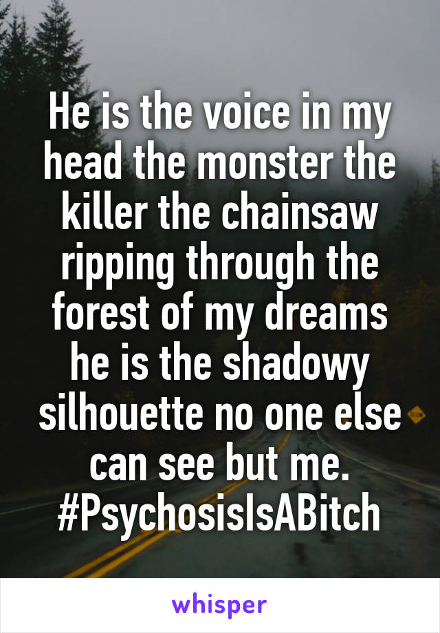 He is the voice in my head the monster the killer the chainsaw ripping through the forest of my dreams he is the shadowy silhouette no one else can see but me. #PsychosisIsABitch