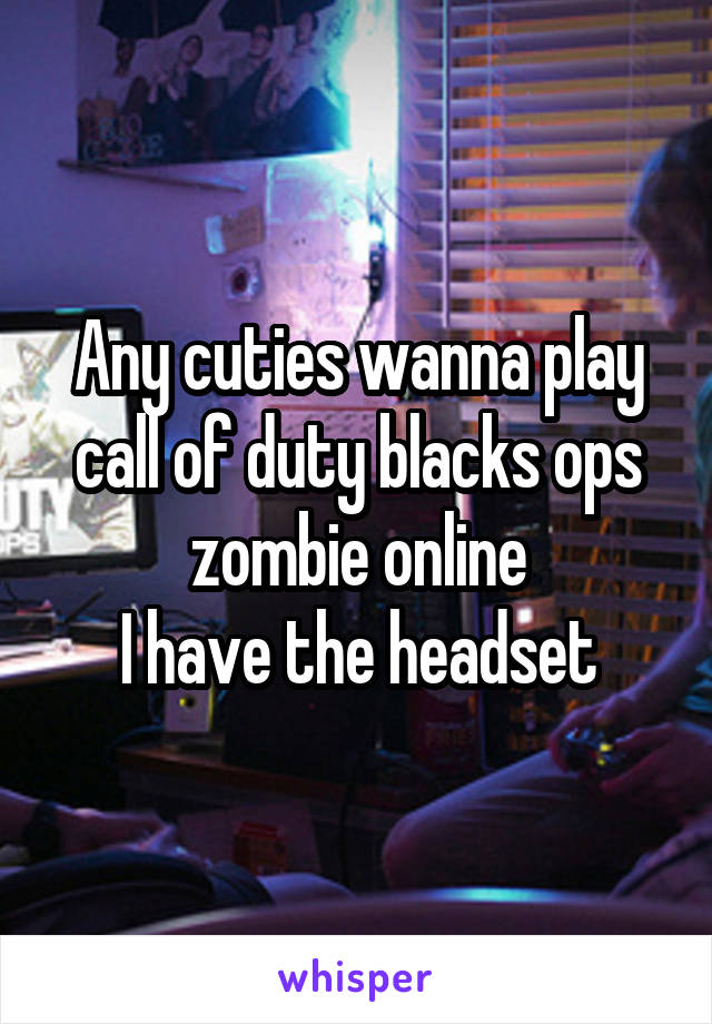 Any cuties wanna play call of duty blacks ops zombie online I have the headset