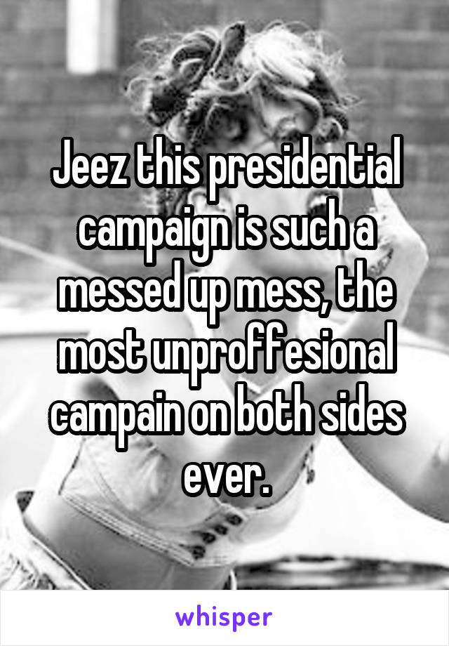 Jeez this presidential campaign is such a messed up mess, the most unproffesional campain on both sides ever.