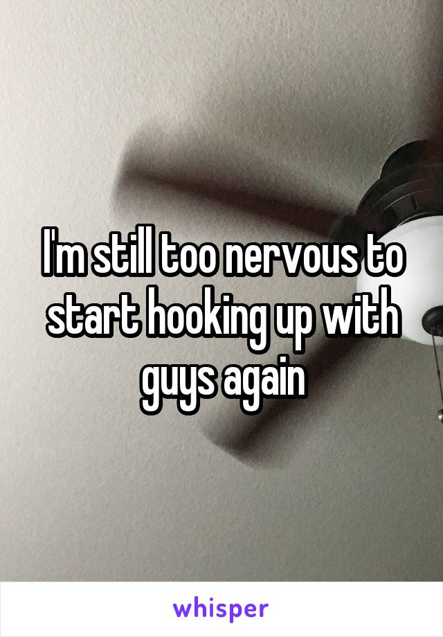I'm still too nervous to start hooking up with guys again