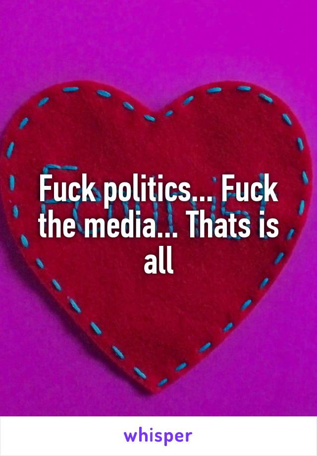 Fuck politics... Fuck the media... Thats is all