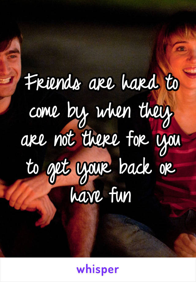 Friends are hard to come by when they are not there for you to get your back or have fun