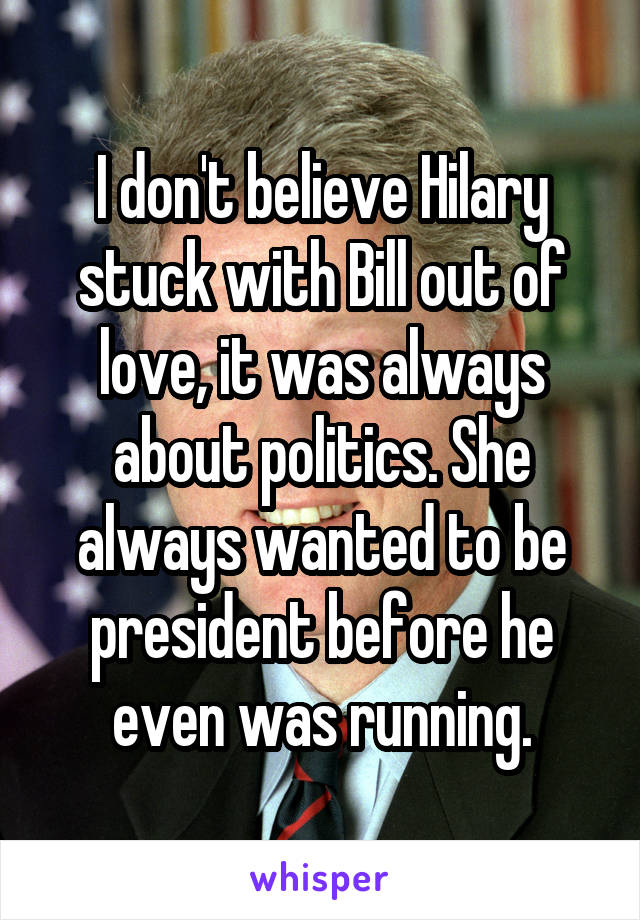 I don't believe Hilary stuck with Bill out of love, it was always about politics. She always wanted to be president before he even was running.